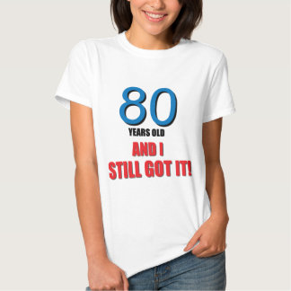 80 years old I and Still Got it! T Shirt