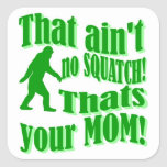 ain't no squatch, that's your mum! square sticker