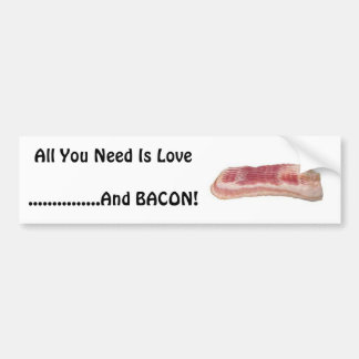 All You Need Is Love......And Bacon! Bumper Sticker