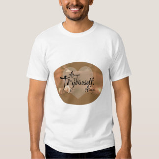 Always Be True To Yourself T Shirts