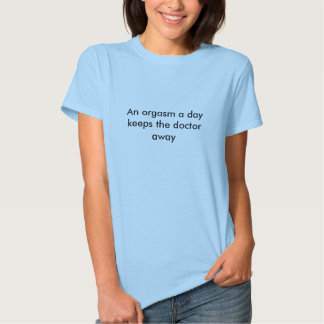 An orgasm a day keeps the doctor away t shirts