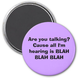 Are you talking? Cause all I'm hearing is BLAH ... 7.5 Cm Round Magnet
