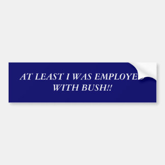 AT LEAST I WAS EMPLOYED WITH BUSH!! BUMPER STICKER
