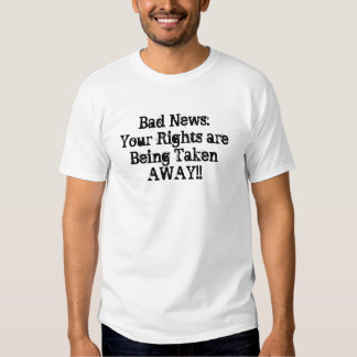 Bad News:Your Rights are Being Taken AWAY!! Tees