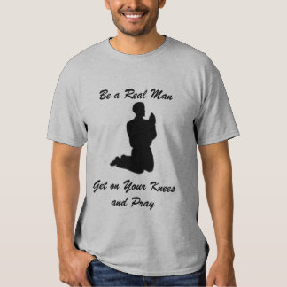 Be a Real Man, Get on Your Knees and Pray Tee Shirts