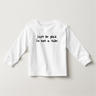 Be Glad I'm Not a Twin Tshirts