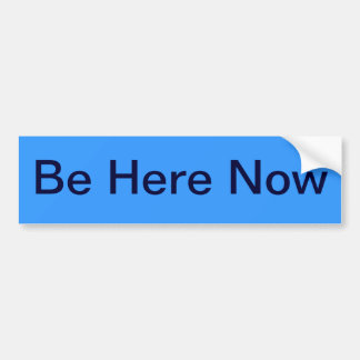 be here now - what more can one say? bumper sticker