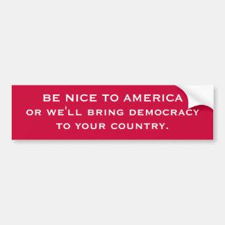 BE NICE TO AMERICA or we'll bring democracyto yo.. Bumper Sticker