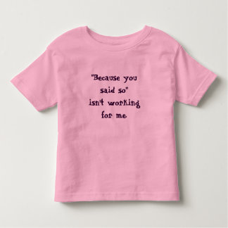 """""""Because you said so"""" isn't working for me t-shirt"""