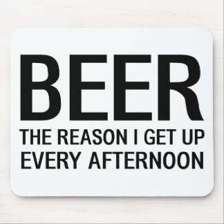 Beer. The Reason I Get Up Every Afternoon Mouse Pad