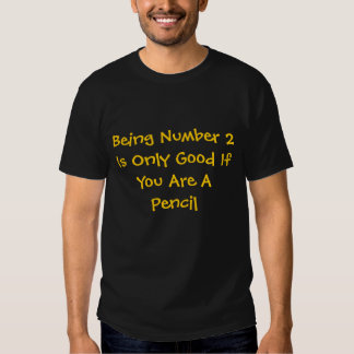 Being Number 2 Is Only Good If You Are A Pencil Tshirts