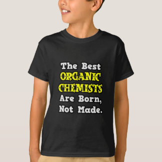 Best Organic Chemists Are Born, Not Made T-shirt