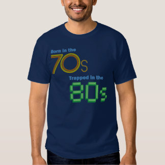 Born in the 70s, Trapped in the 80s T-shirt