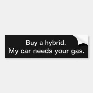 Buy a hybrid. My car needs your gas. Bumper Sticker