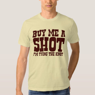 Buy me a shot. I'm tying the knot. Tees