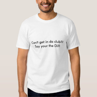 Can't get in da club??Say your the DJ!! Tee Shirts