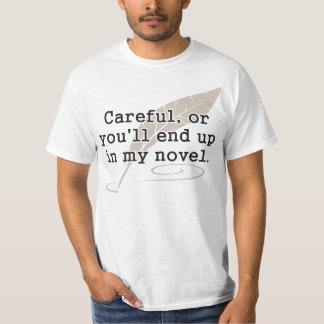 Careful, or You'll End Up In My Novel Writer Tshirt