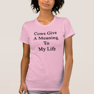 Cows Give A Meaning To My Life Tshirt