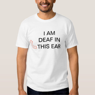 DEAF IN RIGHT EAR SHIRT