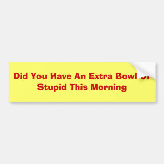 Did You Have An Extra Bowl Of Stupid This Morning Bumper Sticker