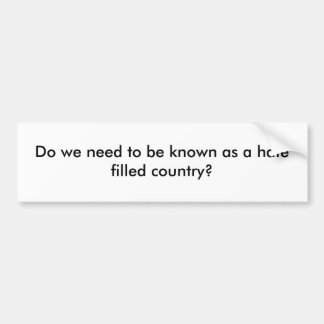 Do we need to be known as a hate filled country? bumper sticker