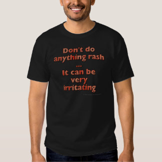 Don't do anything rash...It can be very irritating Shirt