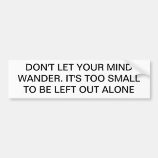 DON'T LET MIND WANDER, TOO SMALL BUMPER STICKER