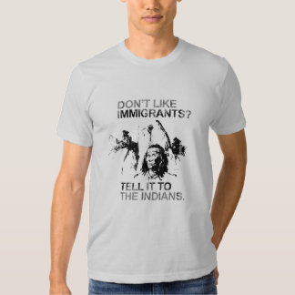 Don't like immigrants, tell it to the indians t-shirts
