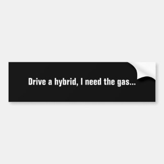 Drive a hybrid, I need the gas... Bumper Sticker