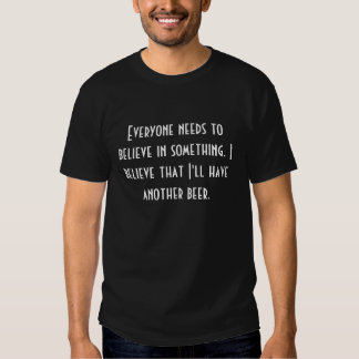Everyone needs to believe in something tee shirts