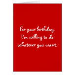 For your birthday,I'm willing to do whatever yo... Greeting Card