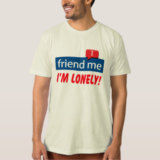 friend me I'm Lonely! Tees