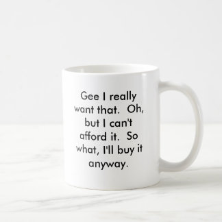Gee I really want that.  Oh, but I can't afford... Basic White Mug