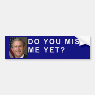 "George Bush asks, ""Do you miss me yet?"" Bumper Sticker"