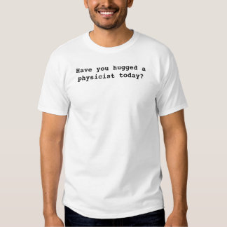 Have you hugged a physicist today? t shirts