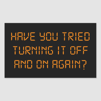 Have You Tried Turning It Off And On Again? Rectangular Sticker