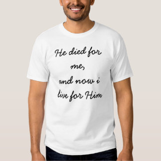 He died for me,and now i live for Him T-shirts
