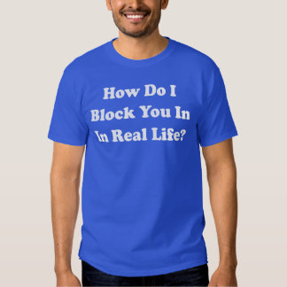 How Do I Block You In Real Life? Facebook Grinder Tees