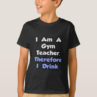 I Am A Gym Teacher, Therefore I Drink T Shirt