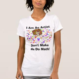 I Am An Artist, Don't Make Me Do Math! Tee Shirts