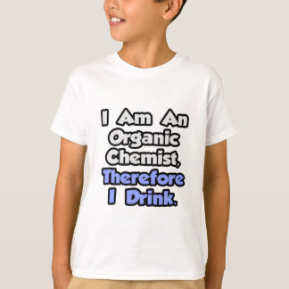 I Am An Organic Chemist, Therefore I Drink Shirts