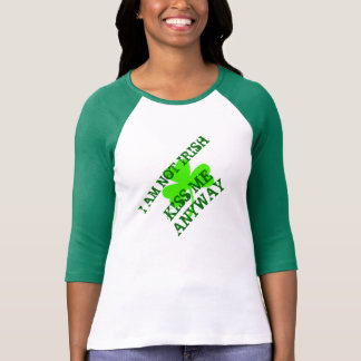 I am not irish, Kiss me anyway-st patricks day T-shirt