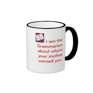 I am the Grammarian about whom your mothe... Ringer Mug