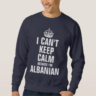 I can't keep calm because I'm Albanian Pullover Sweatshirt