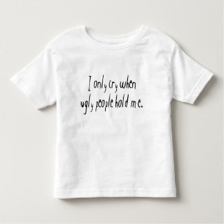 I Cry When Ugly People Hold Me Shirts