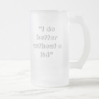 """""""I do better without a lid"""" Frosted Glass Mug"""