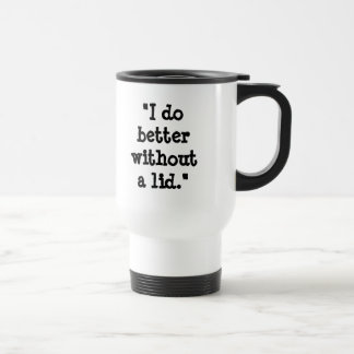 """""""I do better without a lid."""" Stainless Steel Travel Mug"""