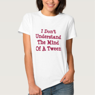 I Don't Understand The Mind Of A Tween Shirt