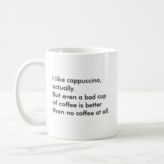 I like cappuccino, actually. But even a bad cup... Basic White Mug