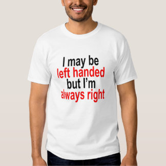 I may be left handed but Im always right T-Shirt.p Shirts